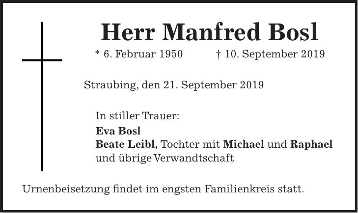 Herr Manfred Bosl * 6. Februar 1950 + 10. September 2019 Straubing, den 21. September 2019 In stiller Trauer: Eva Bosl Beate Leibl, Tochter mit Michael und Raphael und übrige Verwandtschaft Urnenbeisetzung findet im engsten Familienkreis statt.